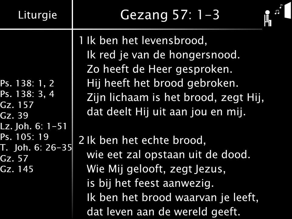 Gezang 57: 1-3 1 Ik ben het levensbrood, Ik red je van de hongersnood.