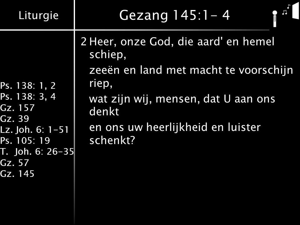 Gezang 145:1- 4 2 Heer, onze God, die aard en hemel schiep,