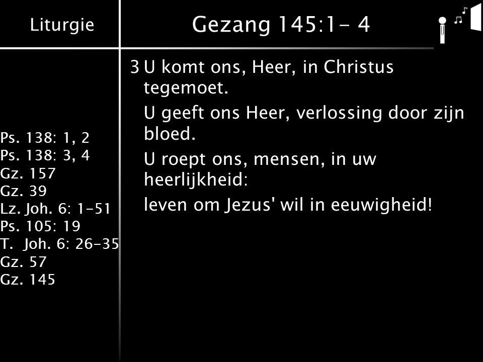 Gezang 145:1- 4 3 U komt ons, Heer, in Christus tegemoet.