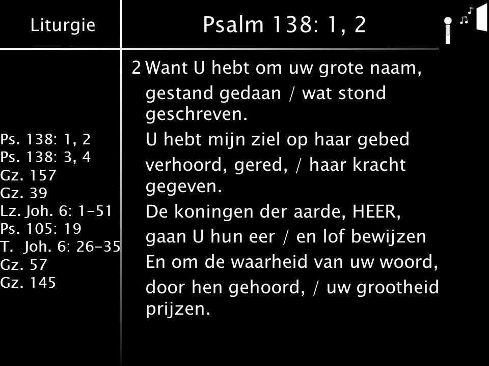 Psalm 138: 1, 2 2 Want U hebt om uw grote naam,