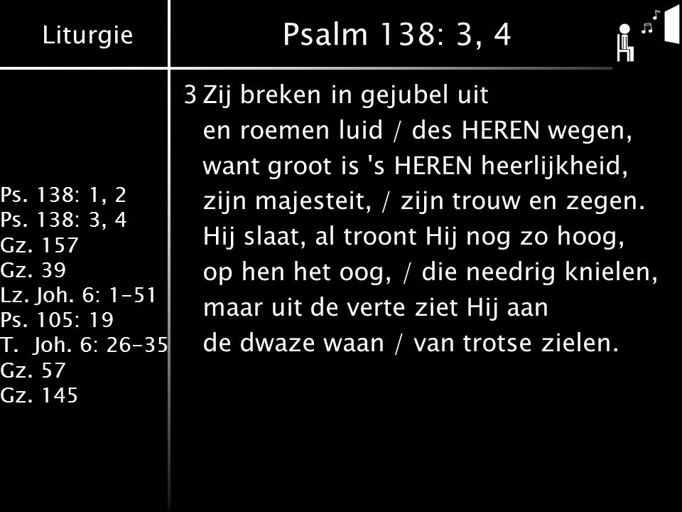 Psalm 138: 3, 4 3 Zij breken in gejubel uit