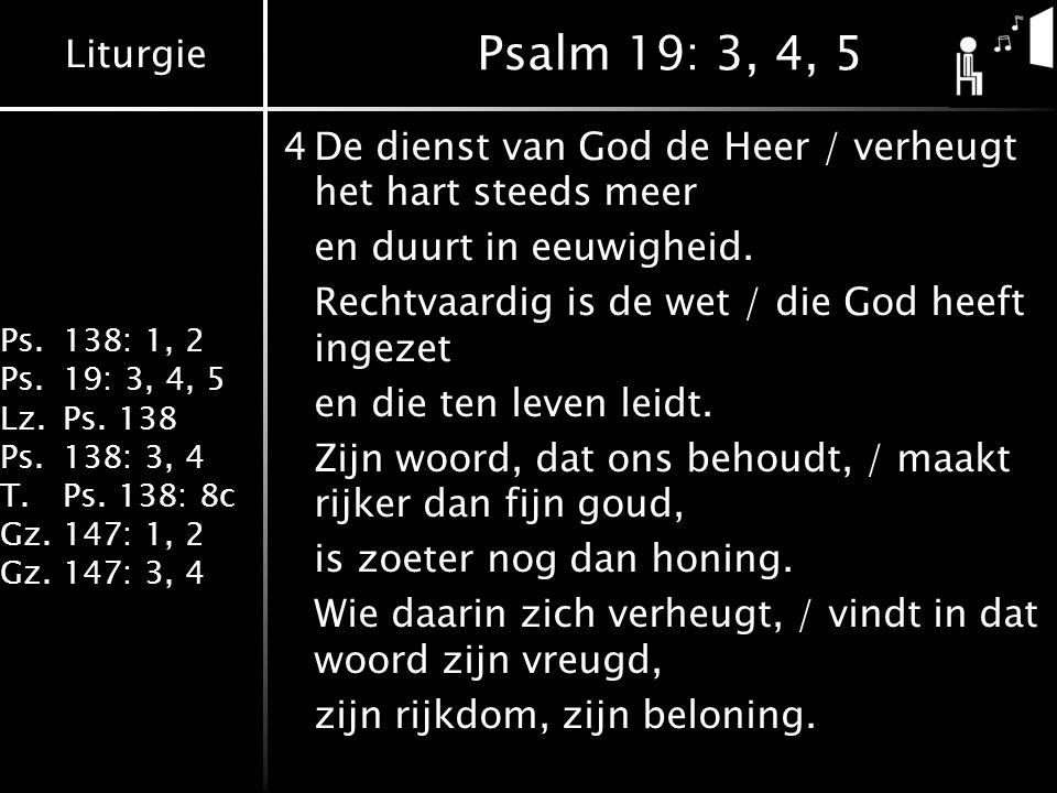 Psalm 19: 3, 4, 5 4 De dienst van God de Heer / verheugt het hart steeds meer. en duurt in eeuwigheid.