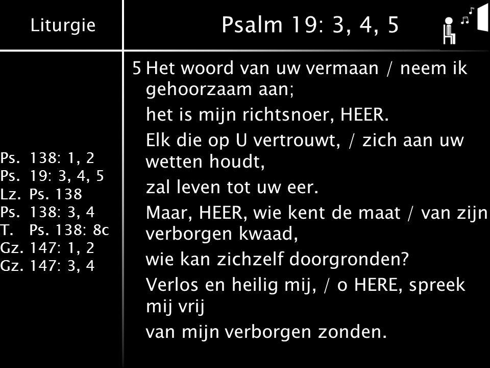 Psalm 19: 3, 4, 5 5 Het woord van uw vermaan / neem ik gehoorzaam aan;