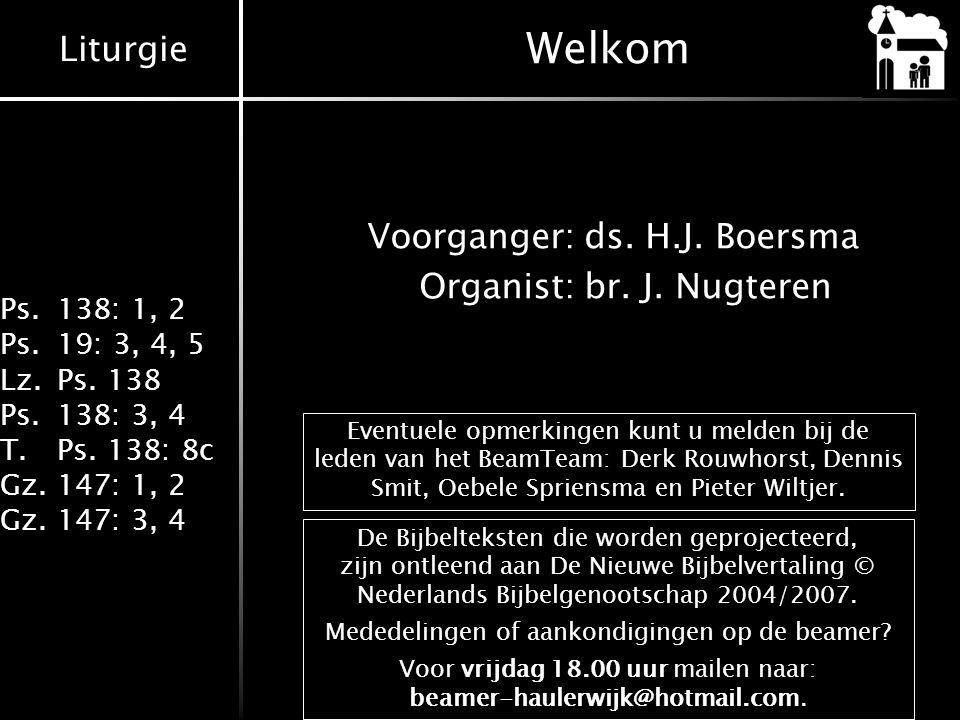Welkom Voorganger: ds. H.J. Boersma Organist: br. J. Nugteren