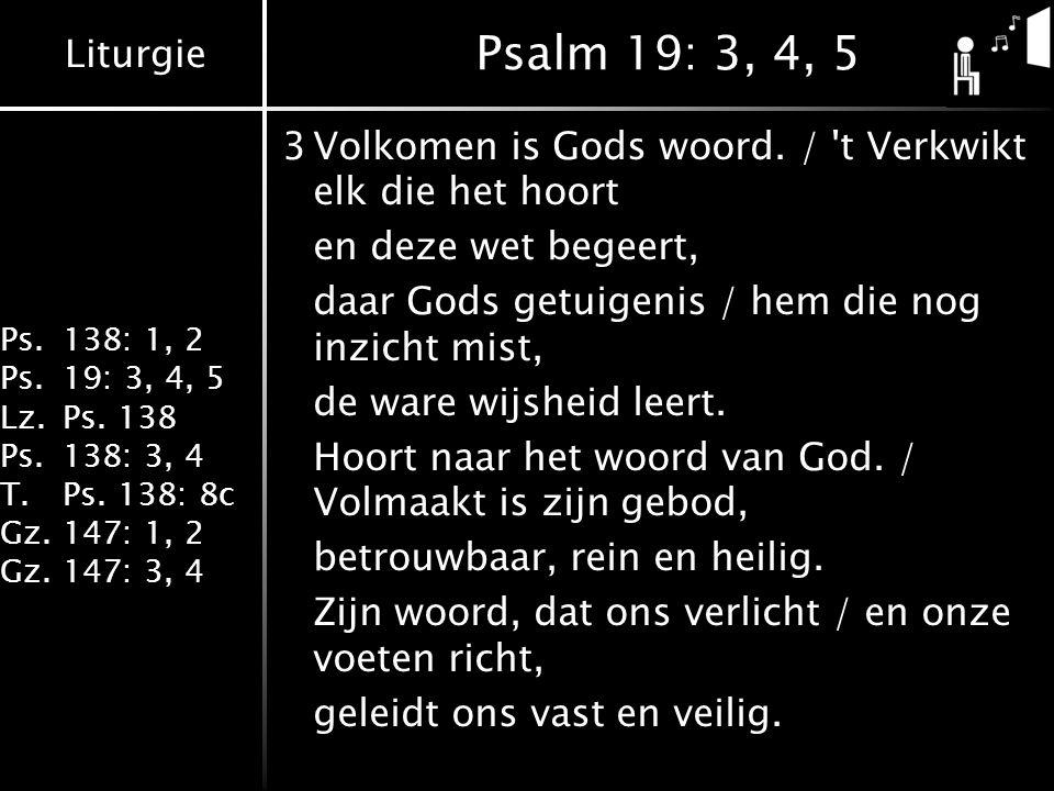 Psalm 19: 3, 4, 5 3 Volkomen is Gods woord. / t Verkwikt elk die het hoort. en deze wet begeert, daar Gods getuigenis / hem die nog inzicht mist,