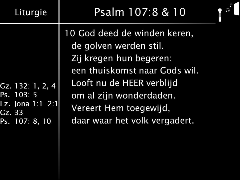 Psalm 107:8 & 10 10 God deed de winden keren, de golven werden stil.
