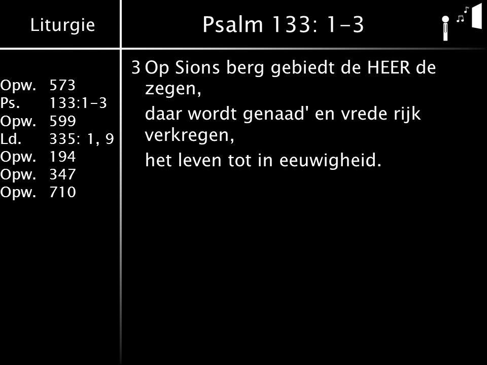 Psalm 133: 1-3 3 Op Sions berg gebiedt de HEER de zegen,