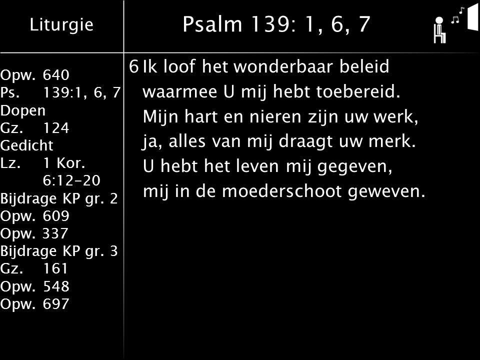 Psalm 139: 1, 6, 7 6 Ik loof het wonderbaar beleid