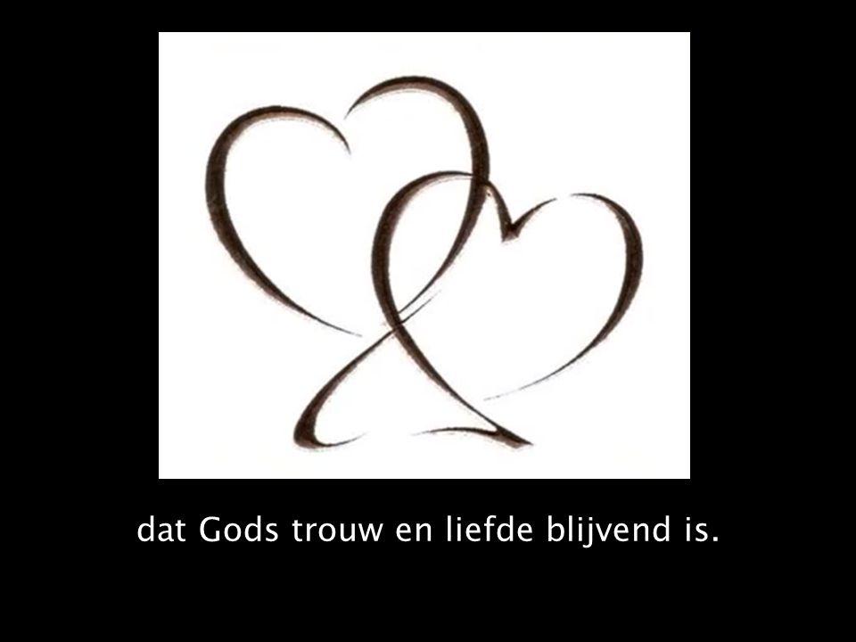 dat Gods trouw en liefde blijvend is.