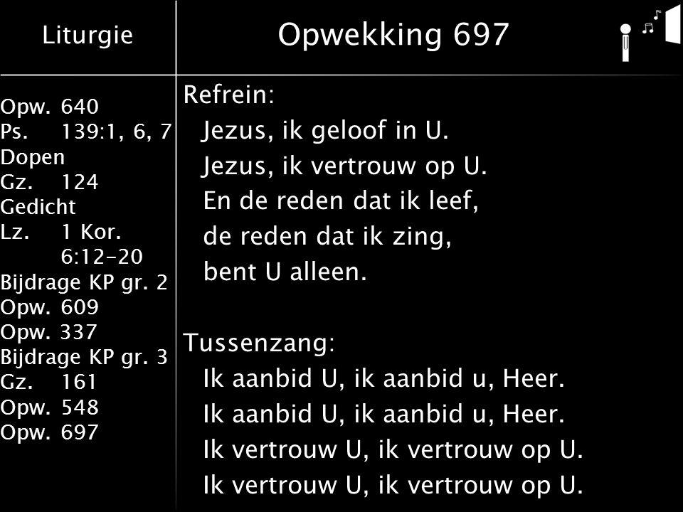 Opwekking 697 Refrein: Jezus, ik geloof in U. Jezus, ik vertrouw op U.