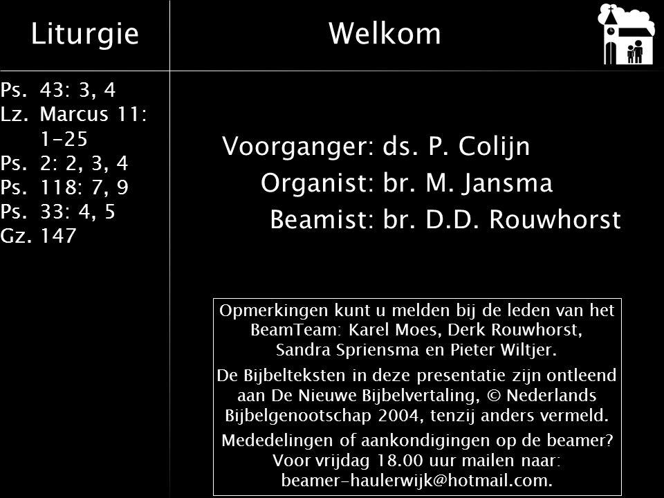Welkom Voorganger: ds. P. Colijn Organist: br. M. Jansma Beamist: br. D.D. Rouwhorst