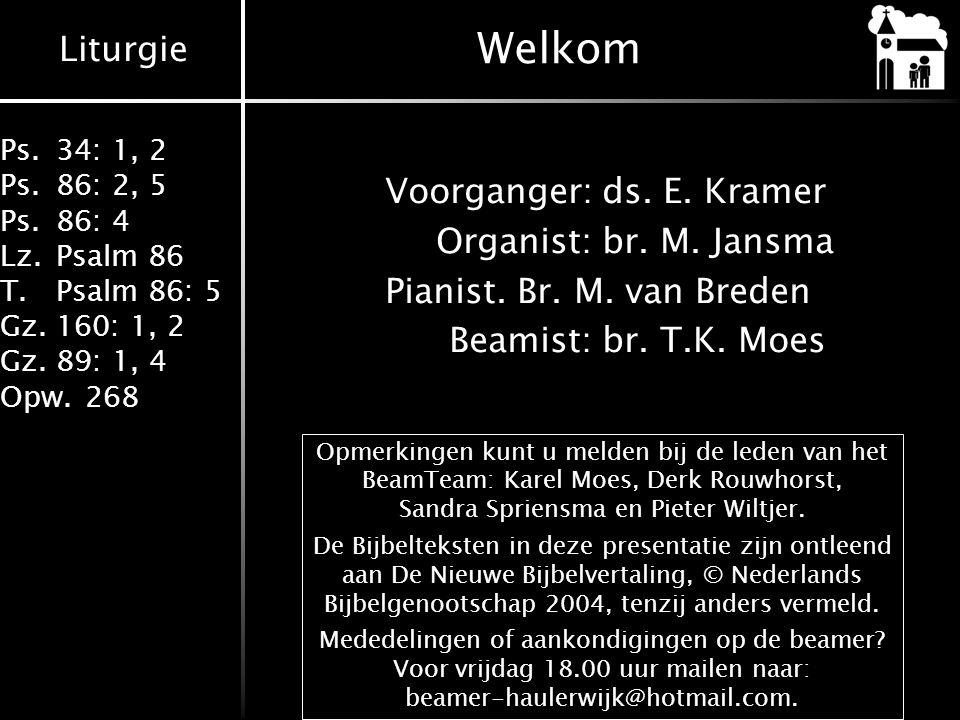 Welkom Voorganger: ds. E. Kramer Organist: br. M. Jansma Pianist. Br. M. van Breden Beamist: br. T.K. Moes