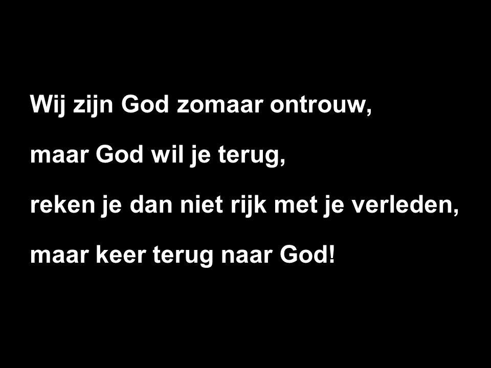 Wij zijn God zomaar ontrouw,