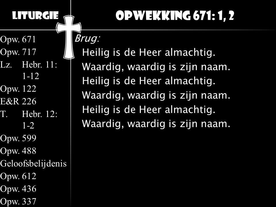 Opwekking 671: 1, 2 Brug: Heilig is de Heer almachtig. Waardig, waardig is zijn naam.