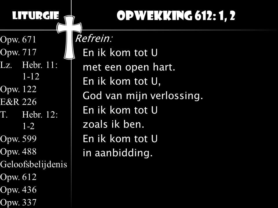 Opwekking 612: 1, 2 Refrein: En ik kom tot U met een open hart.