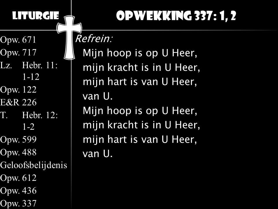 Opwekking 337: 1, 2 Refrein: Mijn hoop is op U Heer, mijn kracht is in U Heer, mijn hart is van U Heer, van U.