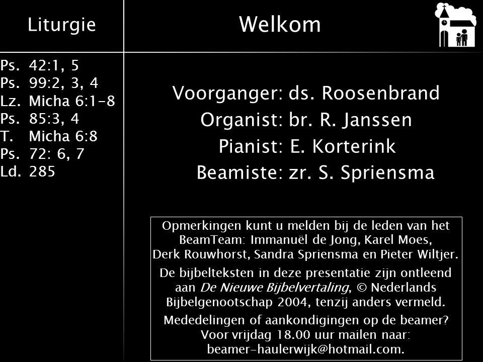 Welkom Voorganger: ds. Roosenbrand Organist: br. R. Janssen Pianist: E. Korterink Beamiste: zr. S. Spriensma
