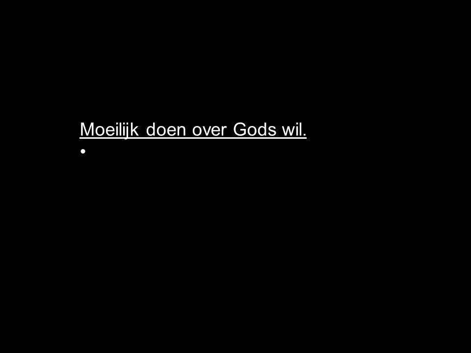 Moeilijk doen over Gods wil.
