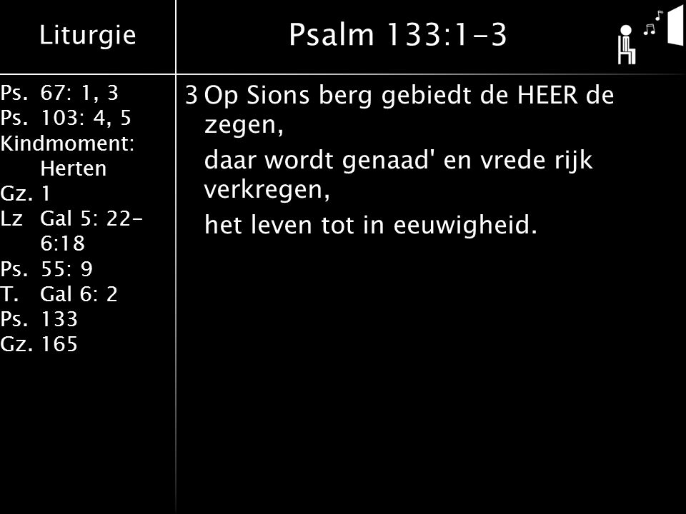 Psalm 133:1-3 3 Op Sions berg gebiedt de HEER de zegen, daar wordt genaad en vrede rijk verkregen, het leven tot in eeuwigheid.