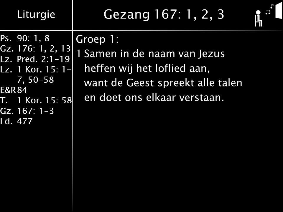 Gezang 167: 1, 2, 3 Groep 1: 1 Samen in de naam van Jezus heffen wij het loflied aan, want de Geest spreekt alle talen en doet ons elkaar verstaan.