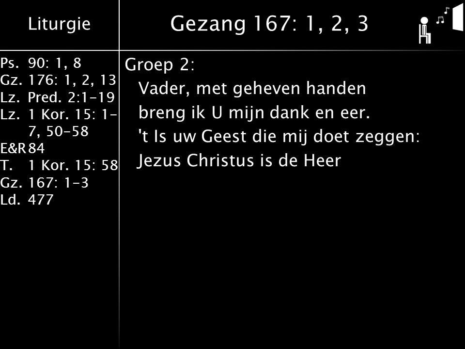 Gezang 167: 1, 2, 3 Groep 2: Vader, met geheven handen breng ik U mijn dank en eer.