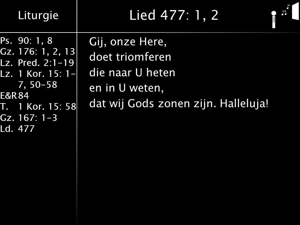 Lied 477: 1, 2 Gij, onze Here, doet triomferen die naar U heten en in U weten, dat wij Gods zonen zijn.