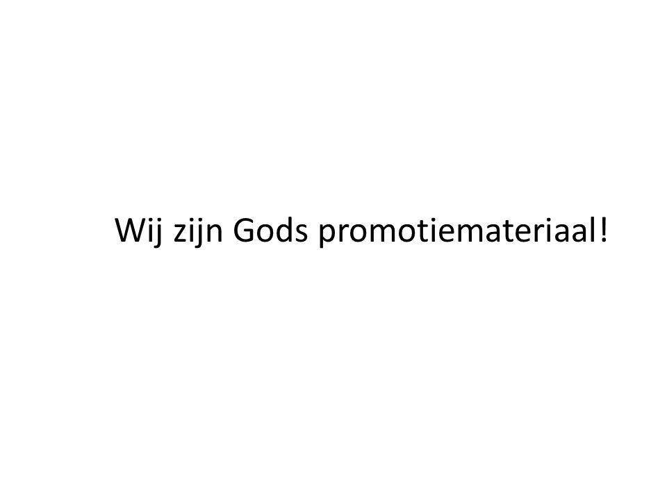 Wij zijn Gods promotiemateriaal!