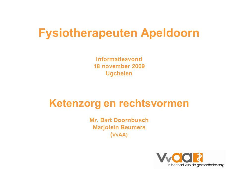 Fysiotherapeuten Apeldoorn Informatieavond 18 november 2009 Ugchelen Ketenzorg en rechtsvormen Mr. Bart Doornbusch Marjolein Beumers (VvAA)