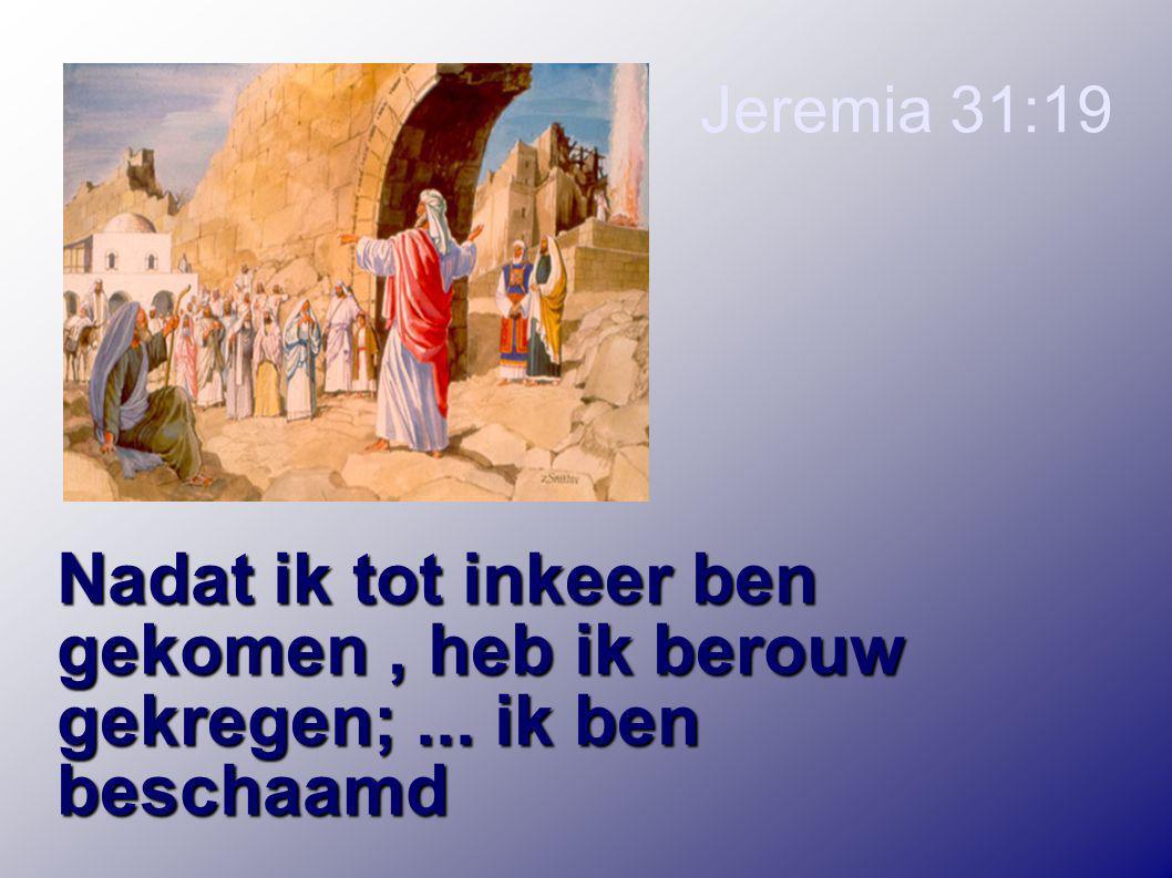 Jeremia 31:19 Nadat ik tot inkeer ben gekomen , heb ik berouw gekregen; ... ik ben beschaamd