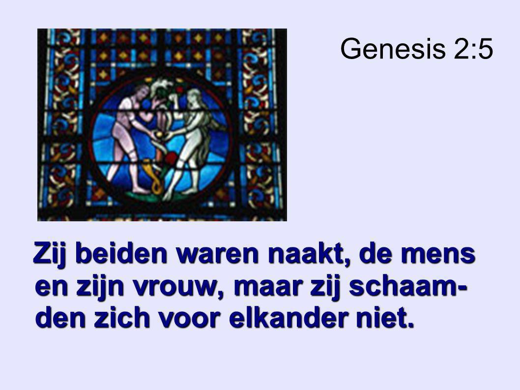 Genesis 2:5 Zij beiden waren naakt, de mens en zijn vrouw, maar zij schaam- den zich voor elkander niet.