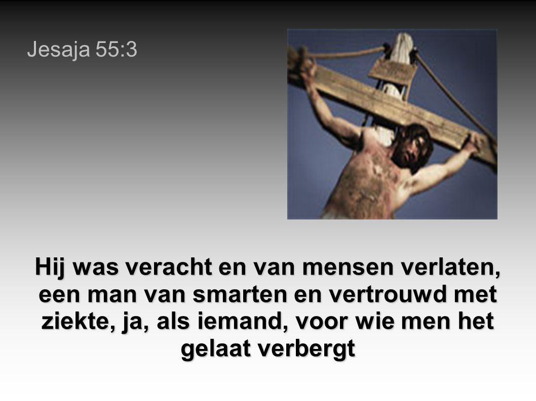 Jesaja 55:3 Hij was veracht en van mensen verlaten, een man van smarten en vertrouwd met ziekte, ja, als iemand, voor wie men het gelaat verbergt.