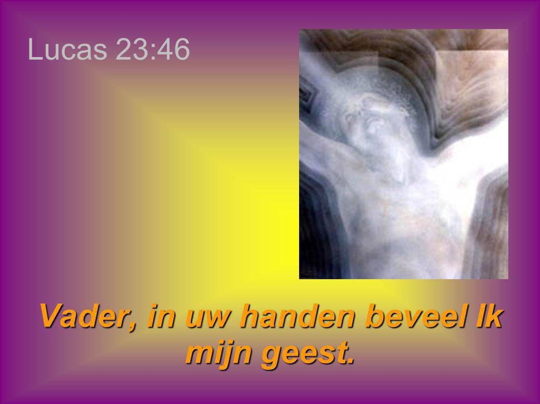 Vader, in uw handen beveel Ik mijn geest.