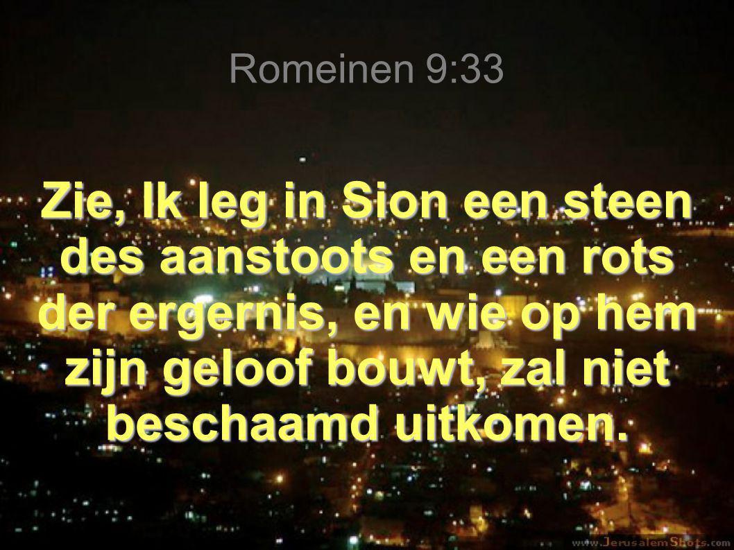 Romeinen 9:33 Zie, Ik leg in Sion een steen des aanstoots en een rots der ergernis, en wie op hem zijn geloof bouwt, zal niet beschaamd uitkomen.