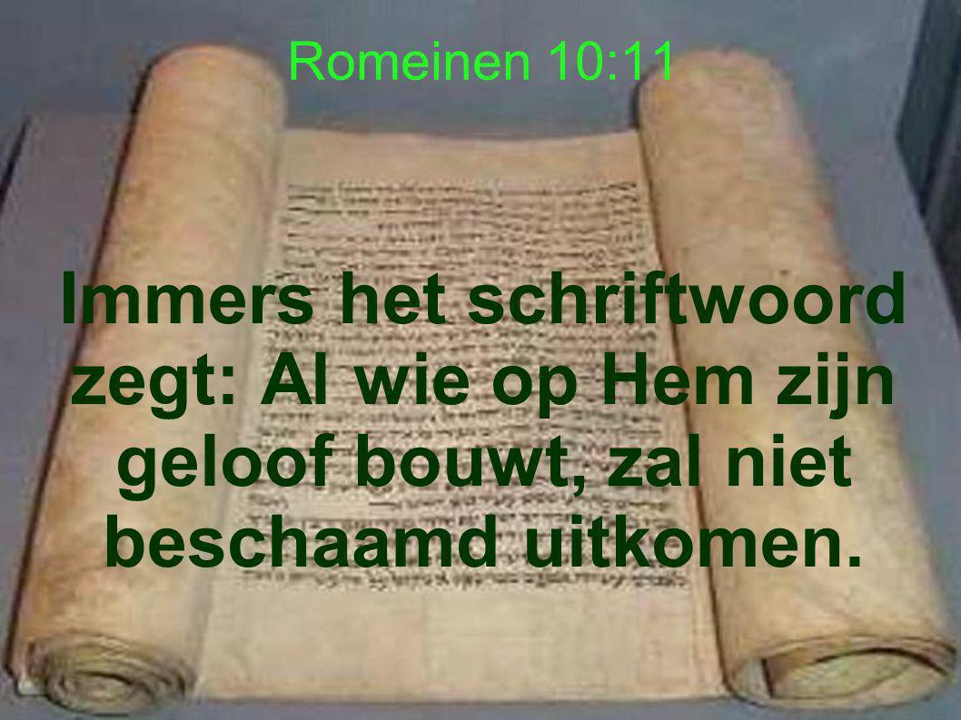 Romeinen 10:11 Immers het schriftwoord zegt: Al wie op Hem zijn geloof bouwt, zal niet beschaamd uitkomen.