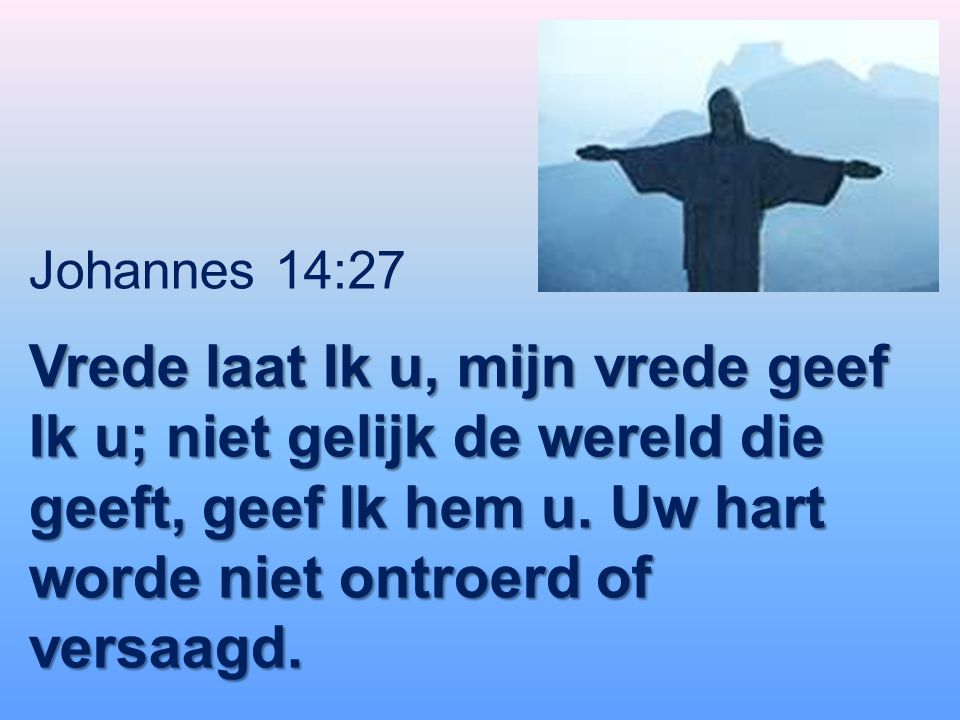 Johannes 14:27 Vrede laat Ik u, mijn vrede geef Ik u; niet gelijk de wereld die geeft, geef Ik hem u.