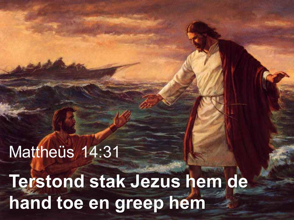 Terstond stak Jezus hem de hand toe en greep hem