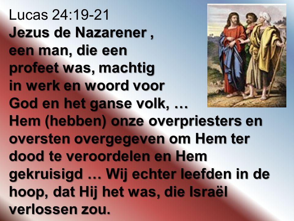 Lucas 24:19-21 Jezus de Nazarener , een man, die een. profeet was, machtig. in werk en woord voor.