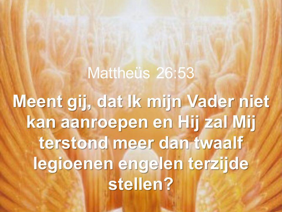 Mattheüs 26:53 Meent gij, dat Ik mijn Vader niet kan aanroepen en Hij zal Mij terstond meer dan twaalf legioenen engelen terzijde stellen