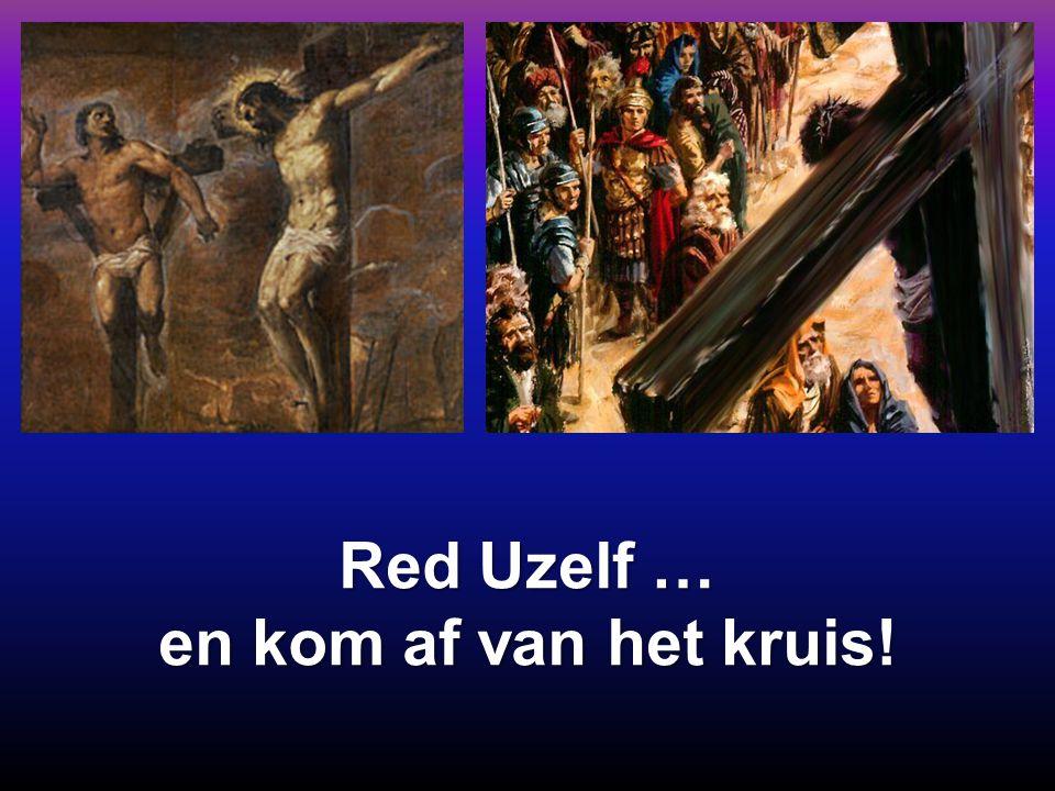 Red Uzelf … en kom af van het kruis!
