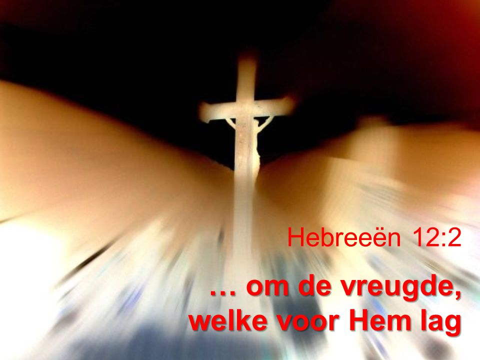 Hebreeën 12:2 … om de vreugde, welke voor Hem lag