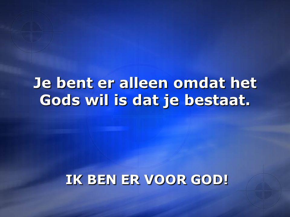 Je bent er alleen omdat het Gods wil is dat je bestaat.