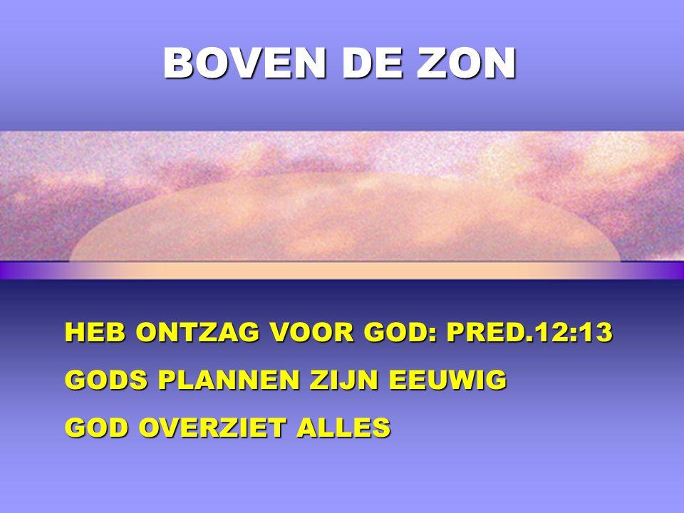 BOVEN DE ZON HEB ONTZAG VOOR GOD: PRED.12:13 GODS PLANNEN ZIJN EEUWIG