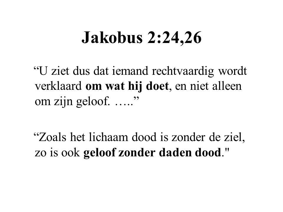 Jakobus 2:24,26 U ziet dus dat iemand rechtvaardig wordt verklaard om wat hij doet, en niet alleen om zijn geloof. …..