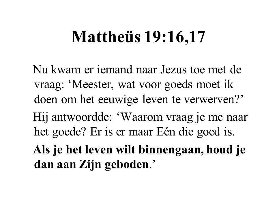 Mattheüs 19:16,17 Nu kwam er iemand naar Jezus toe met de vraag: 'Meester, wat voor goeds moet ik doen om het eeuwige leven te verwerven '