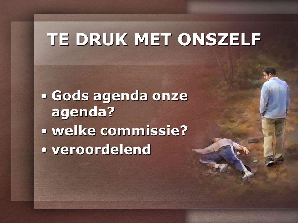 TE DRUK MET ONSZELF Gods agenda onze agenda welke commissie
