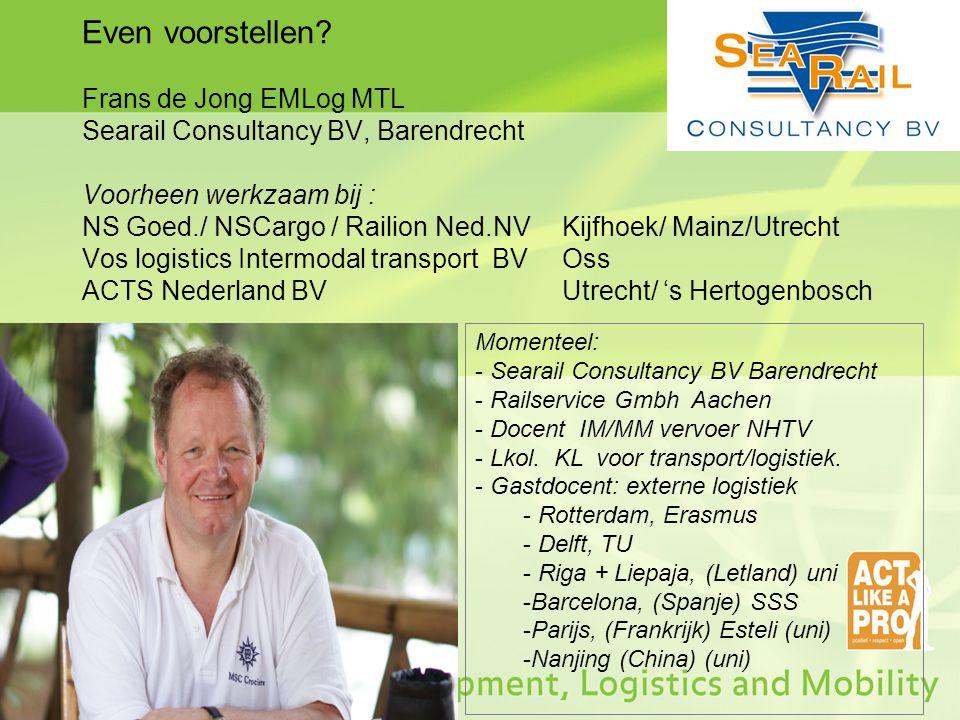 Even voorstellen Frans de Jong EMLog MTL Searail Consultancy BV, Barendrecht Voorheen werkzaam bij : NS Goed./ NSCargo / Railion Ned.NV Kijfhoek/ Mainz/Utrecht Vos logistics Intermodal transport BV Oss ACTS Nederland BV Utrecht/ 's Hertogenbosch