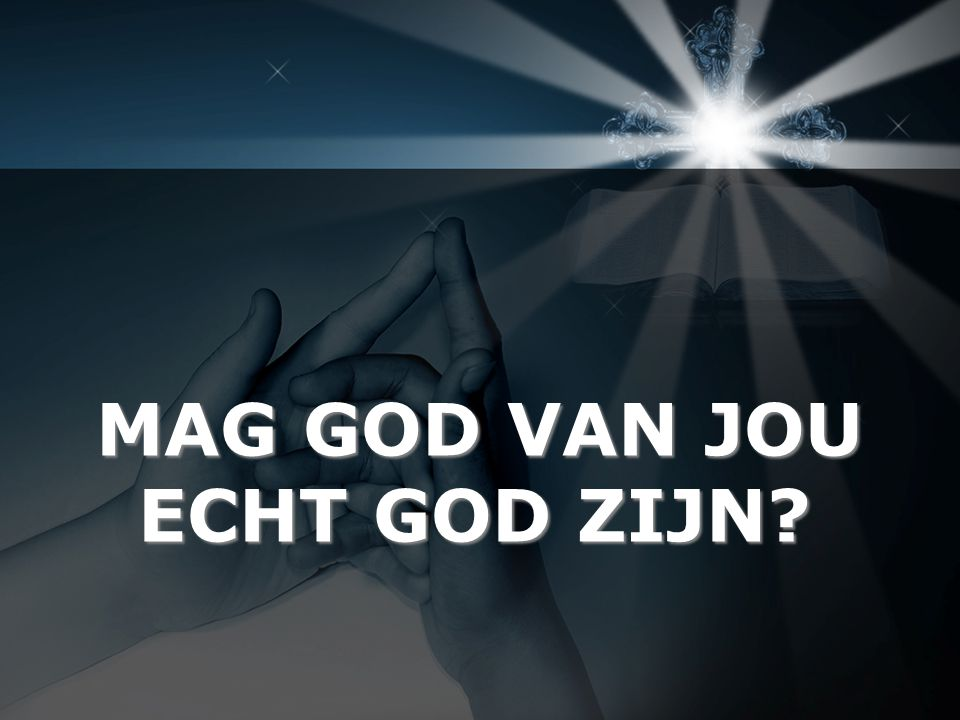 MAG GOD VAN JOU ECHT GOD ZIJN