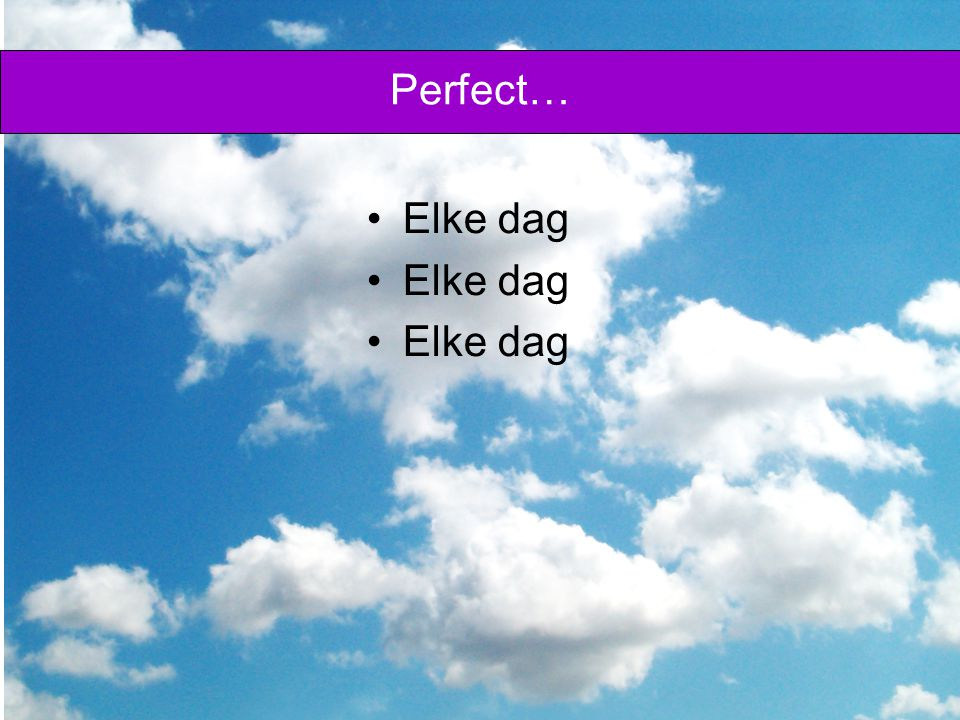 Perfect… Elke dag