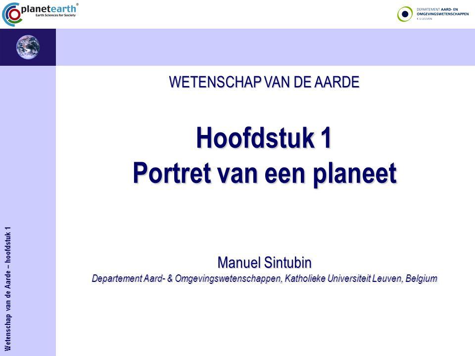 WETENSCHAP VAN DE AARDE Hoofdstuk 1 Portret van een planeet Manuel Sintubin Departement Aard- & Omgevingswetenschappen, Katholieke Universiteit Leuven, Belgium