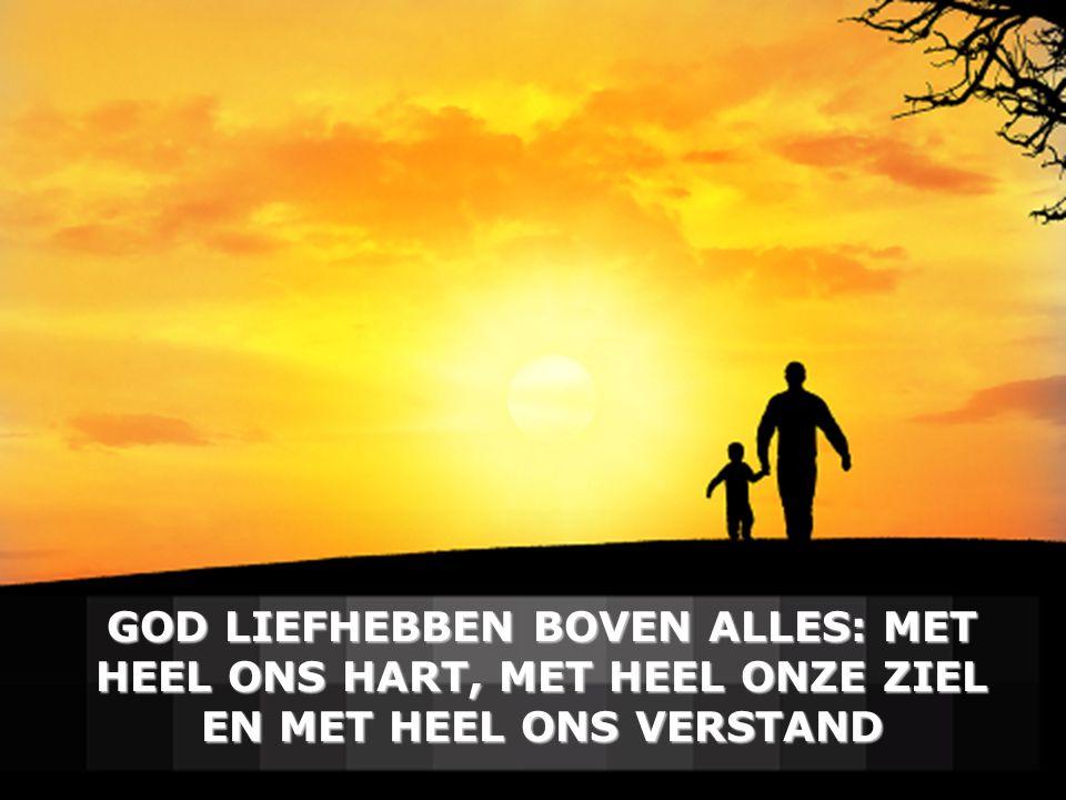GOD LIEFHEBBEN BOVEN ALLES: MET HEEL ONS HART, MET HEEL ONZE ZIEL EN MET HEEL ONS VERSTAND